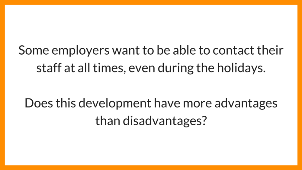 Advantage or disadvantage essay: Some employers want to be able to contact their staff at all times, even during the holidays. Does this development have more advantages than disadvantages?