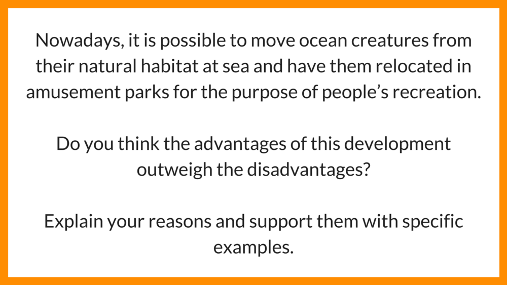 IELTS essay example Environment: Nowadays, it is possible to move ocean creatures from their natural habitat at sea and have them relocated in amusement parks for the purpose of people's recreation. Do you think the advantages of this development outweigh the disadvantages?